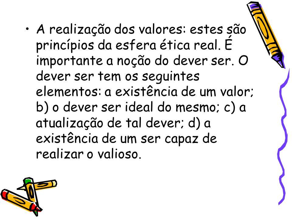 A realização dos valores: estes são princípios da esfera ética real. É importante a noção do dever ser. O dever ser tem os seguintes elementos: a exis