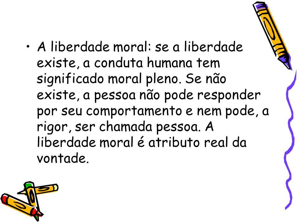 A liberdade moral: se a liberdade existe, a conduta humana tem significado moral pleno. Se não existe, a pessoa não pode responder por seu comportamen