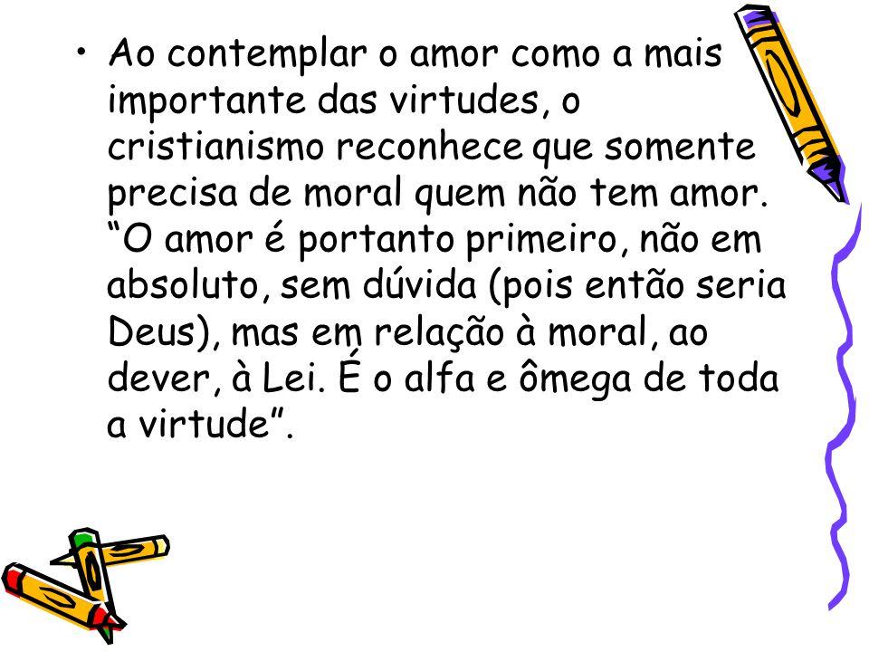 """Ao contemplar o amor como a mais importante das virtudes, o cristianismo reconhece que somente precisa de moral quem não tem amor. """"O amor é portanto"""
