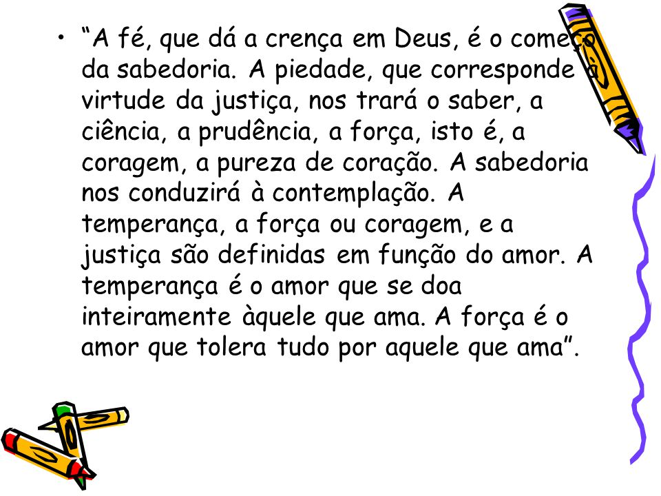 """""""A fé, que dá a crença em Deus, é o começo da sabedoria. A piedade, que corresponde à virtude da justiça, nos trará o saber, a ciência, a prudência, a"""
