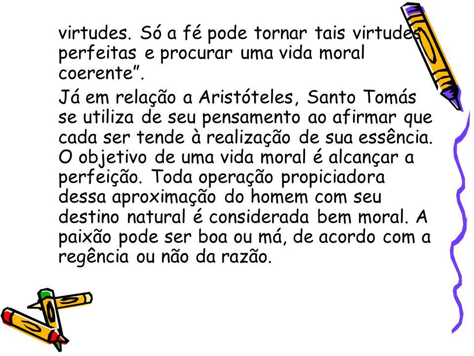 """virtudes. Só a fé pode tornar tais virtudes perfeitas e procurar uma vida moral coerente"""". Já em relação a Aristóteles, Santo Tomás se utiliza de seu"""
