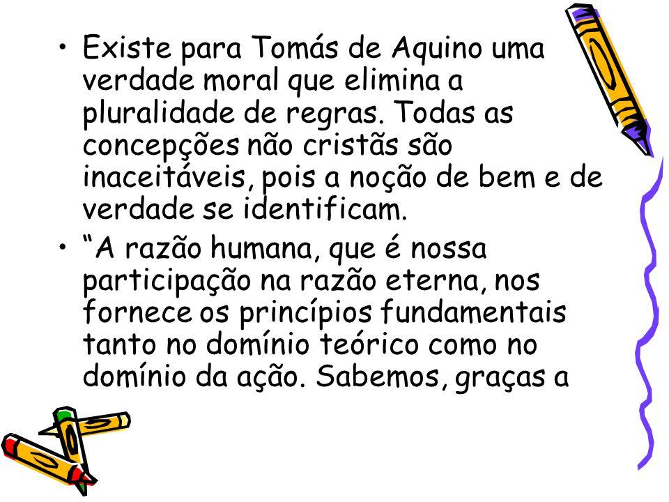 Existe para Tomás de Aquino uma verdade moral que elimina a pluralidade de regras. Todas as concepções não cristãs são inaceitáveis, pois a noção de b