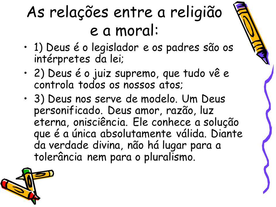 As relações entre a religião e a moral: 1) Deus é o legislador e os padres são os intérpretes da lei; 2) Deus é o juiz supremo, que tudo vê e controla