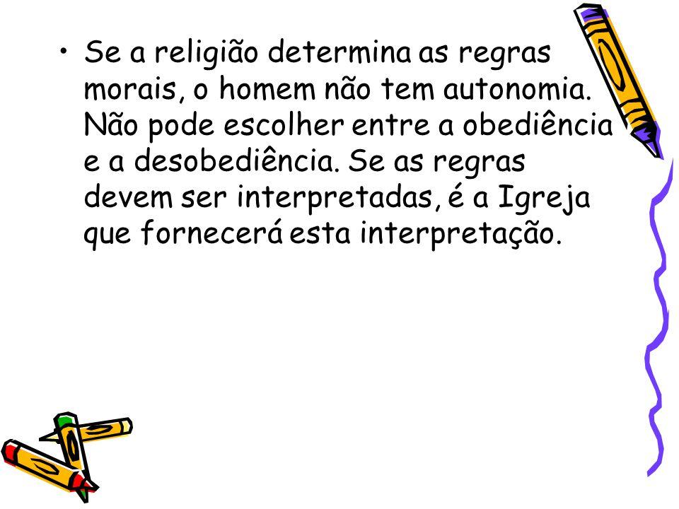 Se a religião determina as regras morais, o homem não tem autonomia. Não pode escolher entre a obediência e a desobediência. Se as regras devem ser in