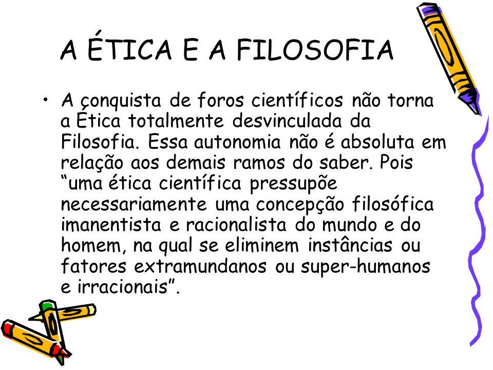 A ÉTICA E A FILOSOFIA A conquista de foros científicos não torna a Ética totalmente desvinculada da Filosofia. Essa autonomia não é absoluta em relaçã