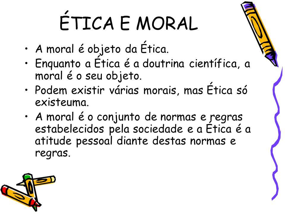 ÉTICA E MORAL A moral é objeto da Ética. Enquanto a Ética é a doutrina científica, a moral é o seu objeto. Podem existir várias morais, mas Ética só e