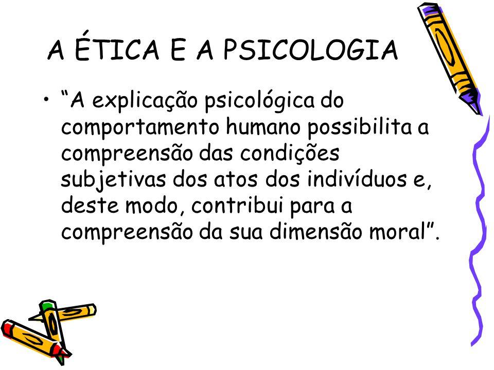 """A ÉTICA E A PSICOLOGIA """"A explicação psicológica do comportamento humano possibilita a compreensão das condições subjetivas dos atos dos indivíduos e,"""
