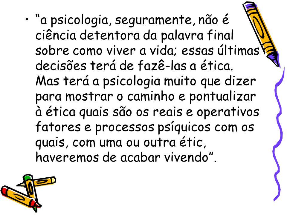 """""""a psicologia, seguramente, não é ciência detentora da palavra final sobre como viver a vida; essas últimas decisões terá de fazê-las a ética. Mas ter"""