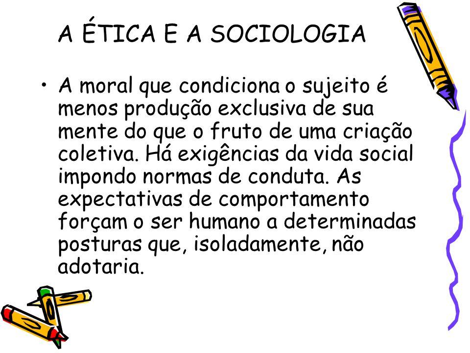 A ÉTICA E A SOCIOLOGIA A moral que condiciona o sujeito é menos produção exclusiva de sua mente do que o fruto de uma criação coletiva. Há exigências