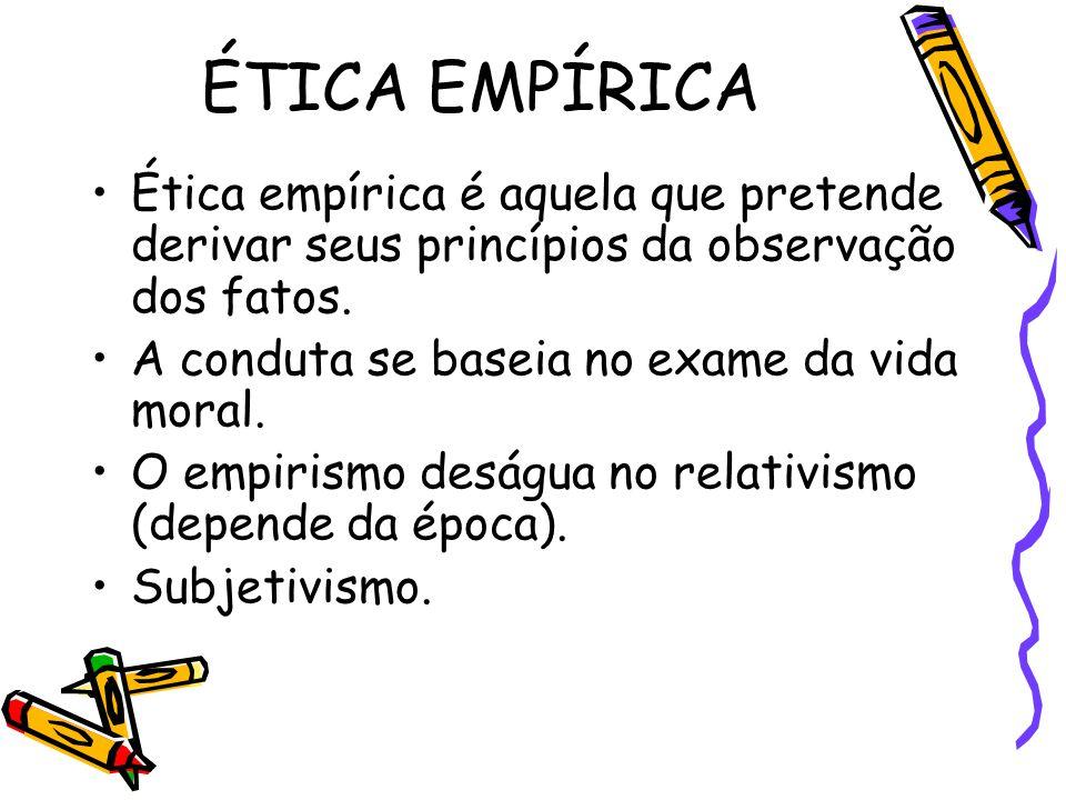 ÉTICA EMPÍRICA Ética empírica é aquela que pretende derivar seus princípios da observação dos fatos. A conduta se baseia no exame da vida moral. O emp