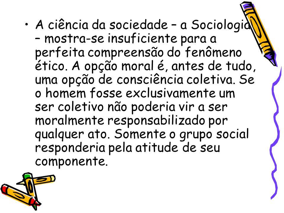 A ciência da sociedade – a Sociologia – mostra-se insuficiente para a perfeita compreensão do fenômeno ético. A opção moral é, antes de tudo, uma opçã
