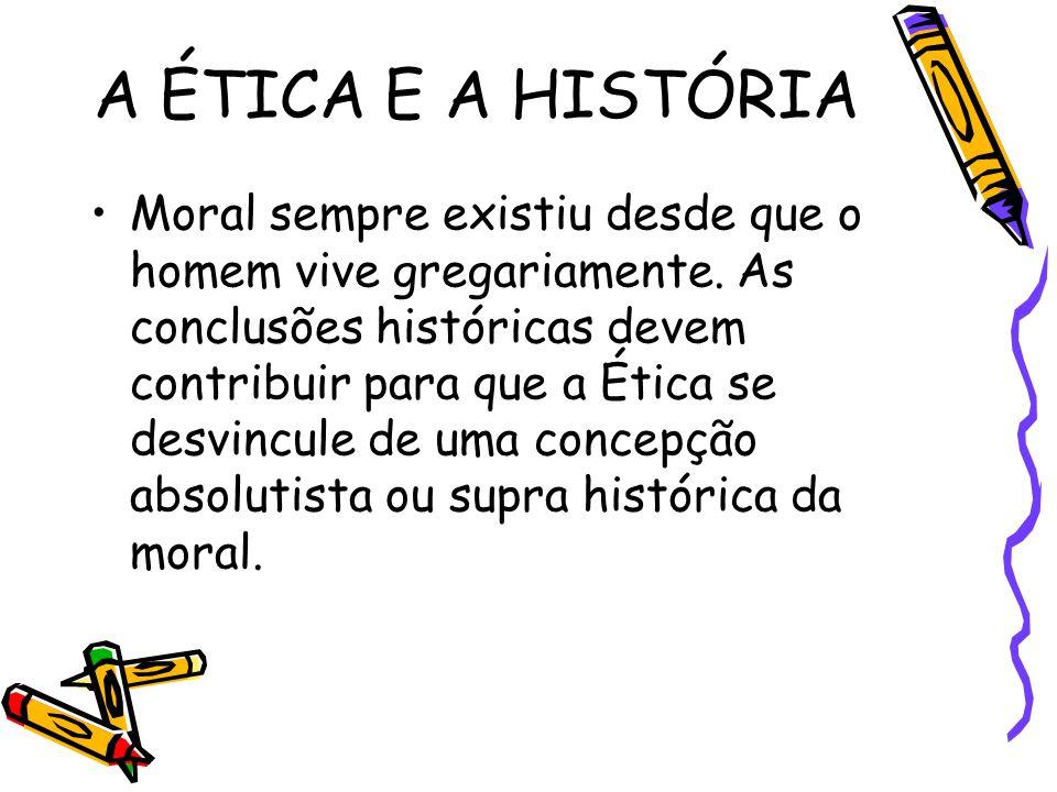 A ÉTICA E A HISTÓRIA Moral sempre existiu desde que o homem vive gregariamente. As conclusões históricas devem contribuir para que a Ética se desvincu