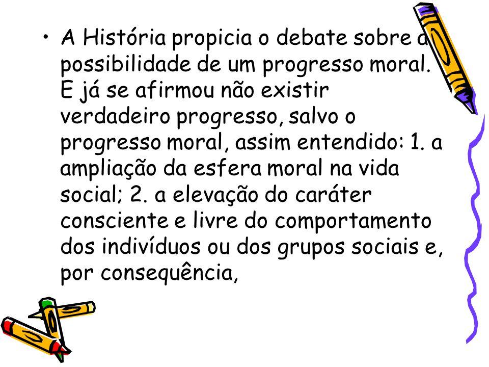 A História propicia o debate sobre a possibilidade de um progresso moral. E já se afirmou não existir verdadeiro progresso, salvo o progresso moral, a