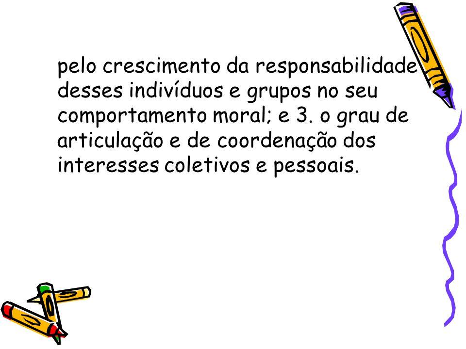 pelo crescimento da responsabilidade desses indivíduos e grupos no seu comportamento moral; e 3. o grau de articulação e de coordenação dos interesses