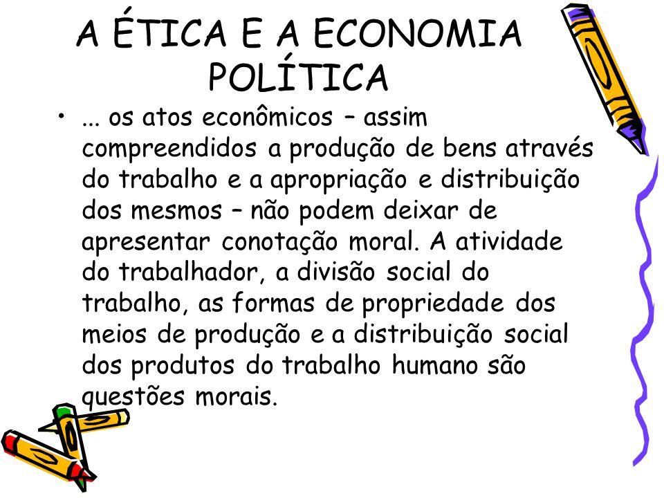 A ÉTICA E A ECONOMIA POLÍTICA... os atos econômicos – assim compreendidos a produção de bens através do trabalho e a apropriação e distribuição dos me