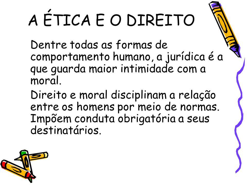 A ÉTICA E O DIREITO Dentre todas as formas de comportamento humano, a jurídica é a que guarda maior intimidade com a moral. Direito e moral disciplina
