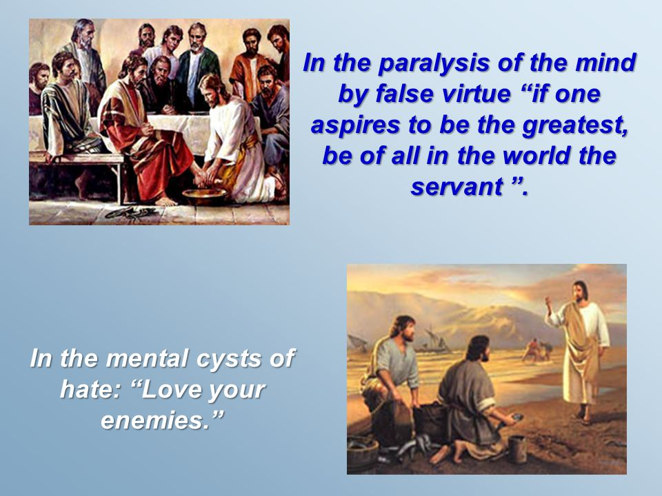 "In the paralysis of the mind by false virtue ""if one aspires to be the greatest, be of all in the world the servant "". In the mental cysts of hate: ""L"