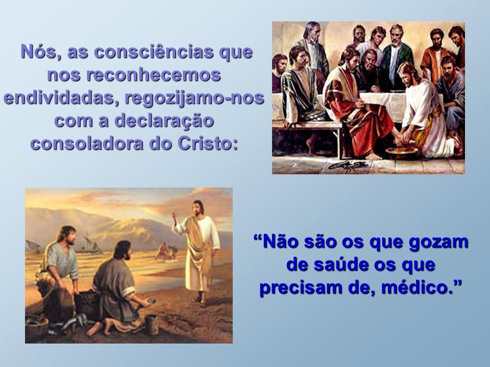 Nós, as consciências que nos reconhecemos endividadas, regozijamo-nos com a declaração consoladora do Cristo: Nós, as consciências que nos reconhecemos endividadas, regozijamo-nos com a declaração consoladora do Cristo: Não são os que gozam de saúde os que precisam de, médico.