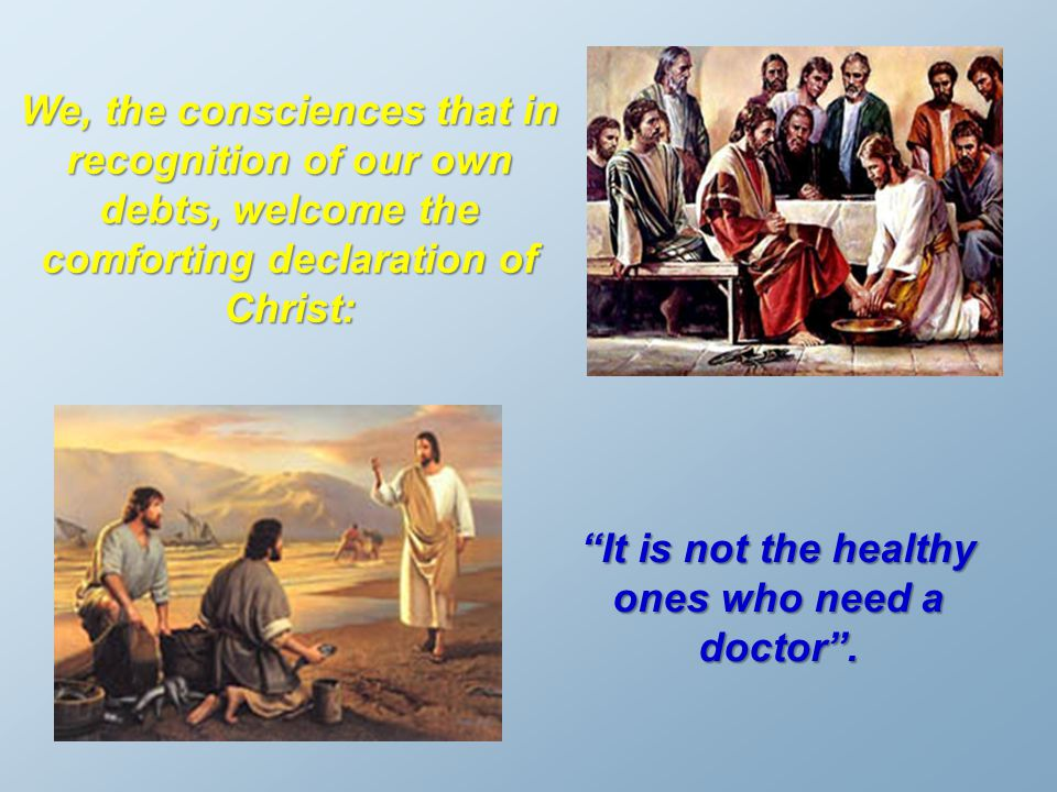 "We, the consciences that in recognition of our own debts, welcome the comforting declaration of Christ: ""It is not the healthy ones who need a doctor"""