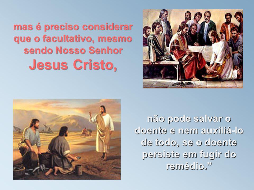 mas é preciso considerar que o facultativo, mesmo sendo Nosso Senhor Jesus Cristo, não pode salvar o doente e nem auxiliá-lo de todo, se o doente persiste em fugir do remédio.