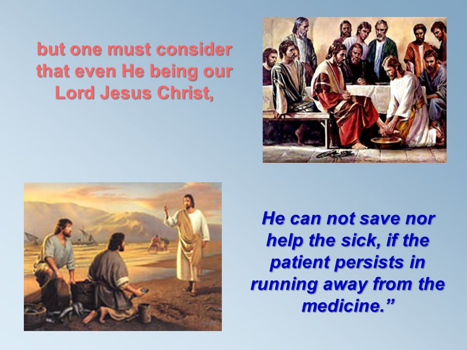 but one must consider that even He being our Lord Jesus Christ, He can not save nor help the sick, if the patient persists in running away from the me