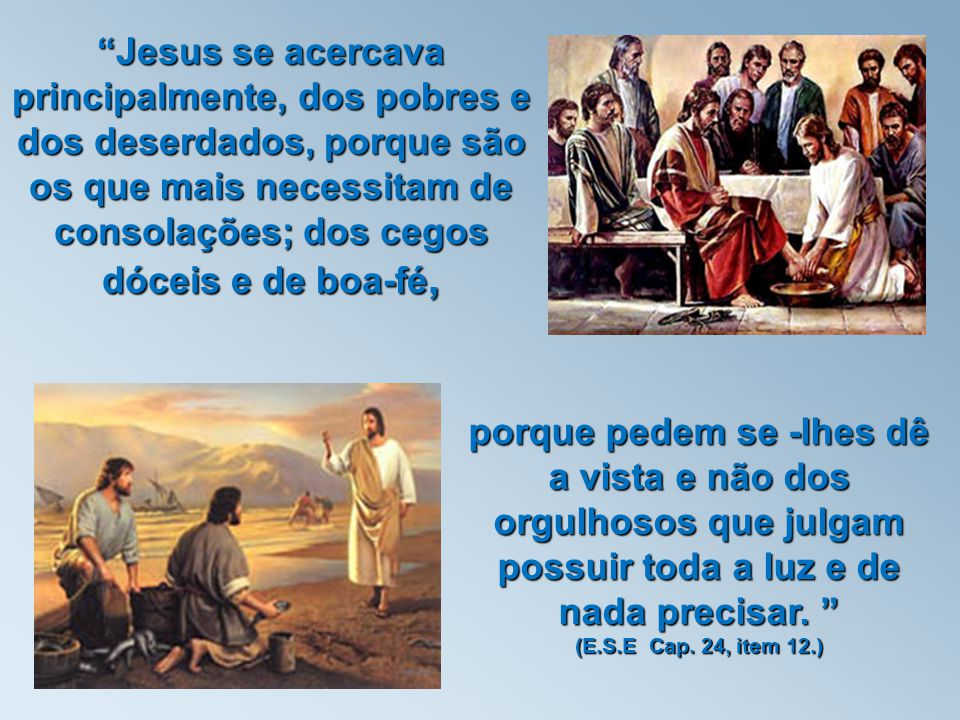 Jesus used to be surrounded most especially, by the poor and deprived as they have the greatest need for consolation; also by the blind and those of good faith because they ask Him to enlighten them, and not by those who are proud or those who believe they have all the knowledge they need and wish for no more. The Gospel According to Spiritism, Chapter 24, 12.
