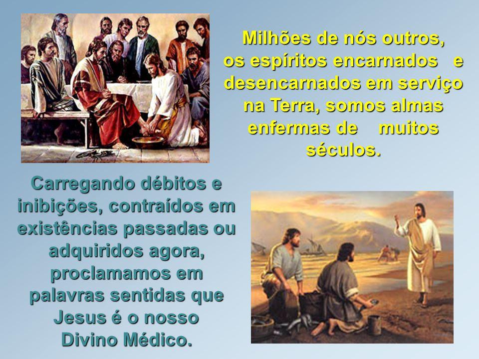 Milhões de nós outros, os espíritos encarnados e desencarnados em serviço na Terra, somos almas enfermas de muitos séculos. Carregando débitos e inibi