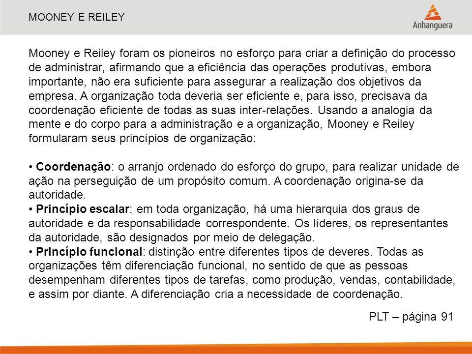 MOONEY E REILEY Mooney e Reiley foram os pioneiros no esforço para criar a definição do processo de administrar, afirmando que a eficiência das operaç
