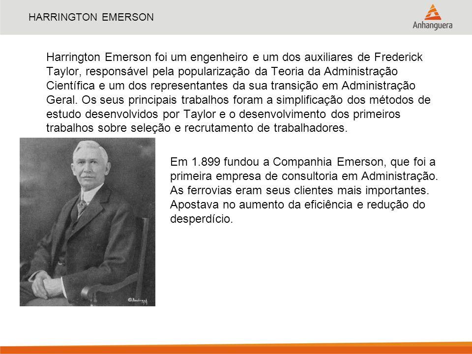 HARRINGTON EMERSON Harrington Emerson foi um engenheiro e um dos auxiliares de Frederick Taylor, responsável pela popularização da Teoria da Administr