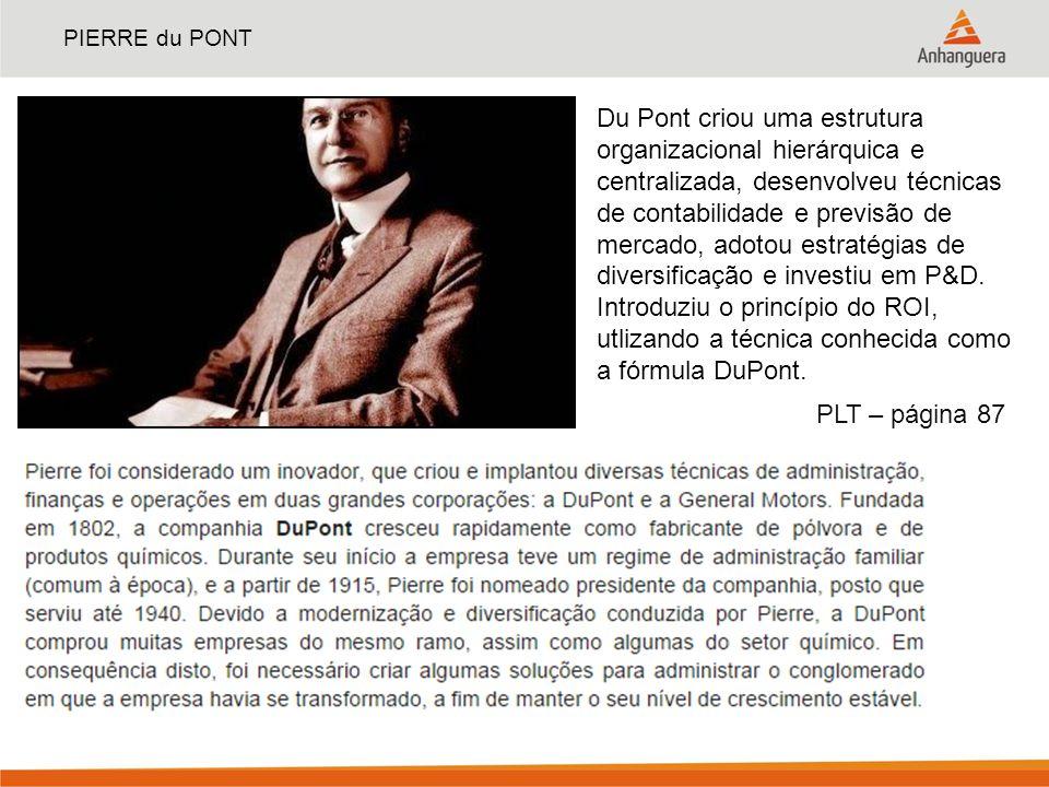 PIERRE du PONT Du Pont criou uma estrutura organizacional hierárquica e centralizada, desenvolveu técnicas de contabilidade e previsão de mercado, ado