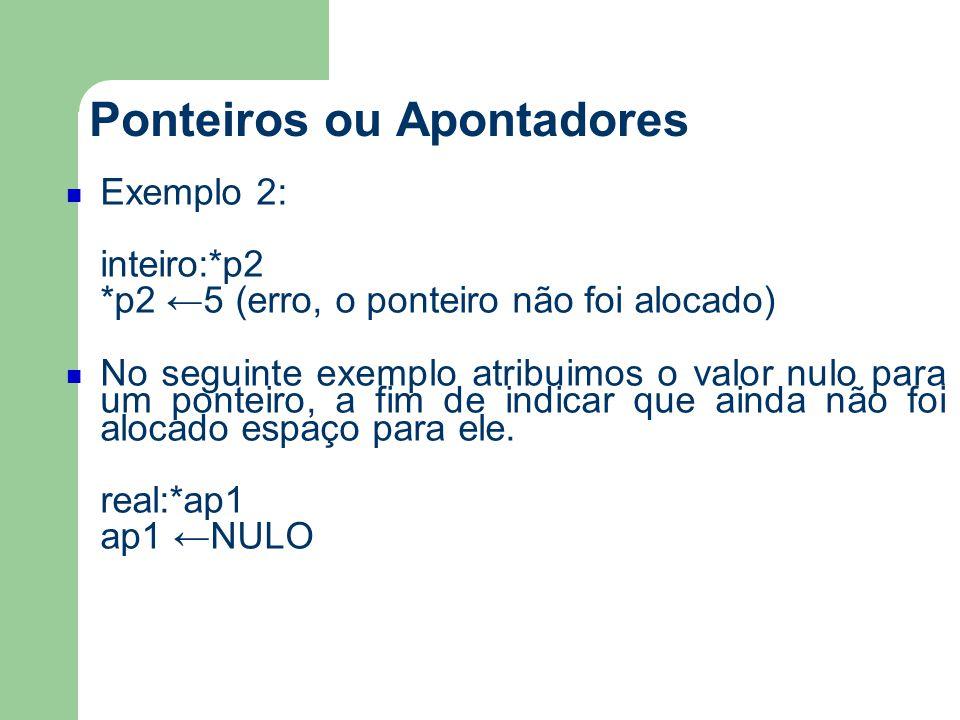 Ponteiros ou Apontadores Exemplo 2: inteiro:*p2 *p2 ←5 (erro, o ponteiro não foi alocado) No seguinte exemplo atribuimos o valor nulo para um ponteiro