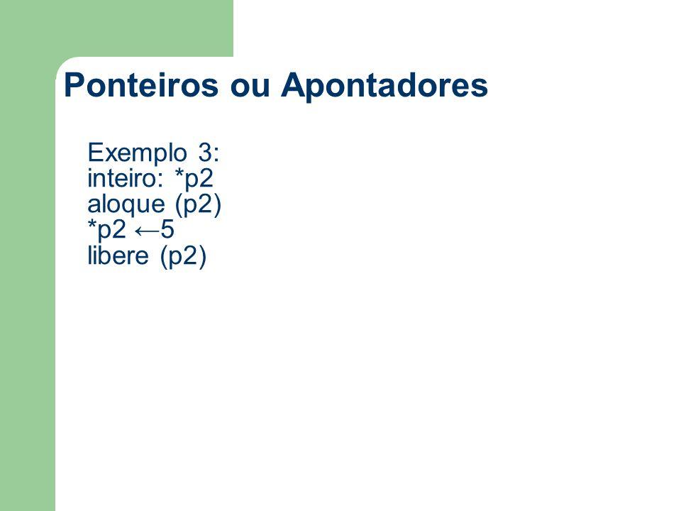 Ponteiros ou Apontadores Exemplo 3: inteiro: *p2 aloque (p2) *p2 ←5 libere (p2)