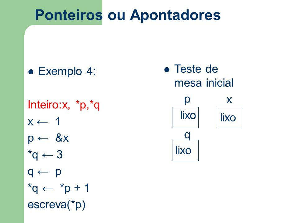Ponteiros ou Apontadores Exemplo 4: Inteiro:x, *p,*q x ← 1 p ← &x *q ← 3 q ← p *q ← *p + 1 escreva(*p) Teste de mesa inicial p x q lixo