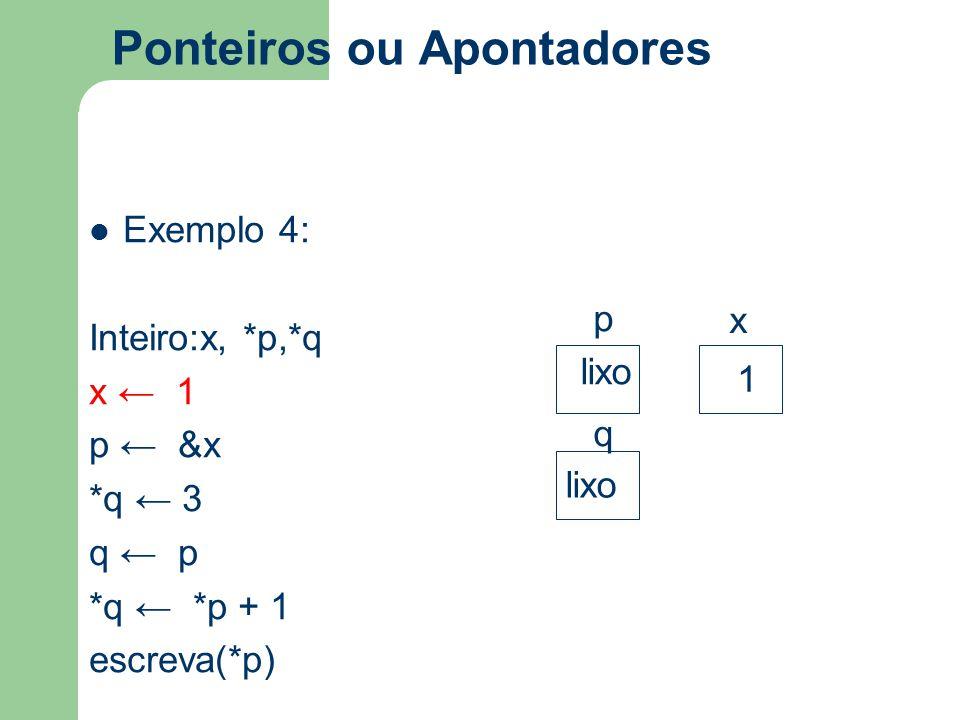 Ponteiros ou Apontadores Exemplo 4: Inteiro:x, *p,*q x ← 1 p ← &x *q ← 3 q ← p *q ← *p + 1 escreva(*p) p x q lixo 1