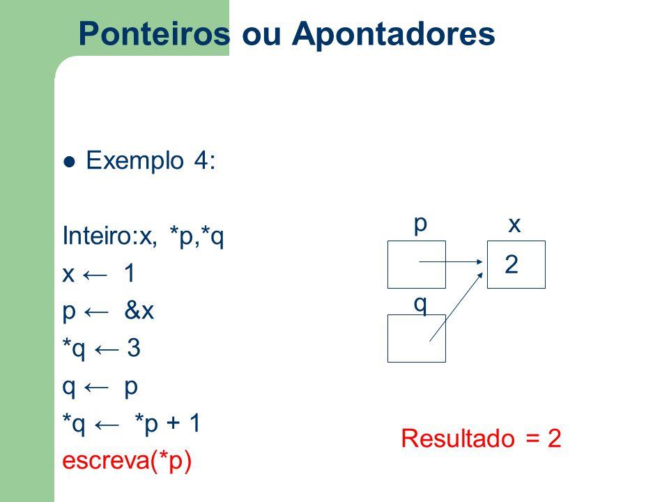 Ponteiros ou Apontadores Exemplo 4: Inteiro:x, *p,*q x ← 1 p ← &x *q ← 3 q ← p *q ← *p + 1 escreva(*p) p x q 2 Resultado = 2