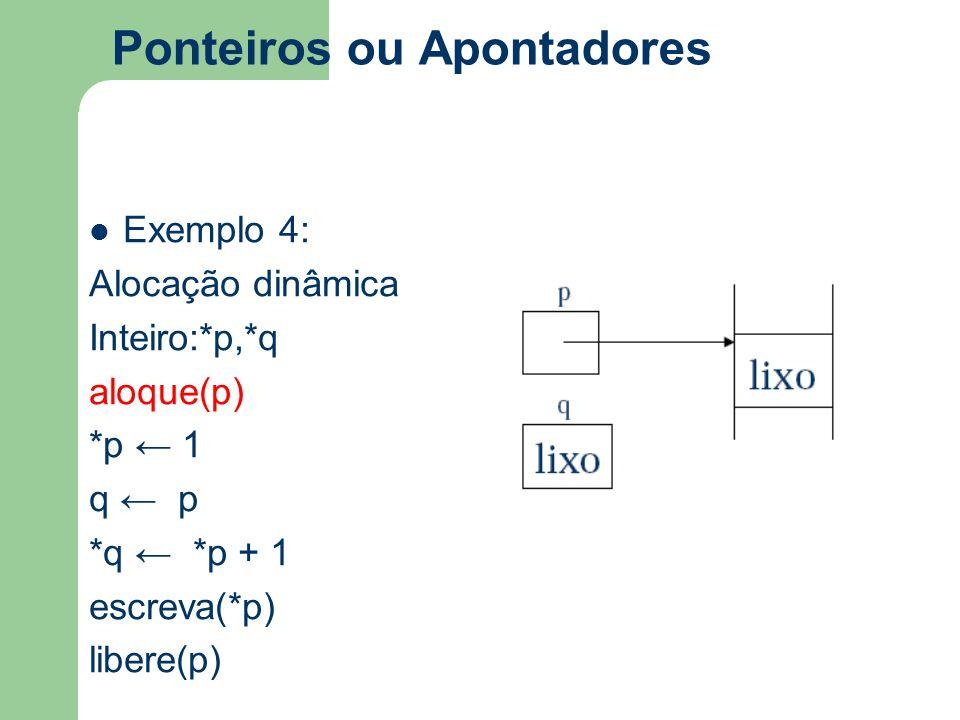 Ponteiros ou Apontadores Exemplo 4: Alocação dinâmica Inteiro:*p,*q aloque(p) *p ← 1 q ← p *q ← *p + 1 escreva(*p) libere(p) q lixo