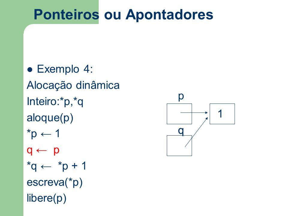 Ponteiros ou Apontadores Exemplo 4: Alocação dinâmica Inteiro:*p,*q aloque(p) *p ← 1 q ← p *q ← *p + 1 escreva(*p) libere(p) q p q 1