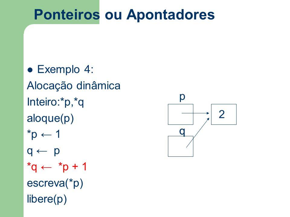 Ponteiros ou Apontadores Exemplo 4: Alocação dinâmica Inteiro:*p,*q aloque(p) *p ← 1 q ← p *q ← *p + 1 escreva(*p) libere(p) q p q 2