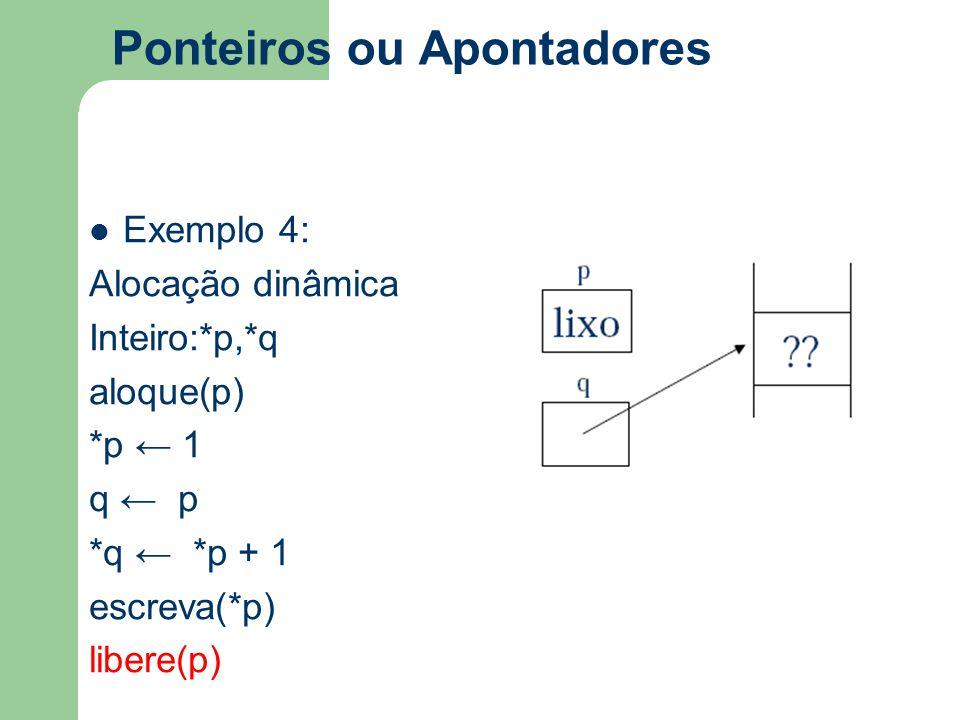 Ponteiros ou Apontadores Exemplo 4: Alocação dinâmica Inteiro:*p,*q aloque(p) *p ← 1 q ← p *q ← *p + 1 escreva(*p) libere(p)