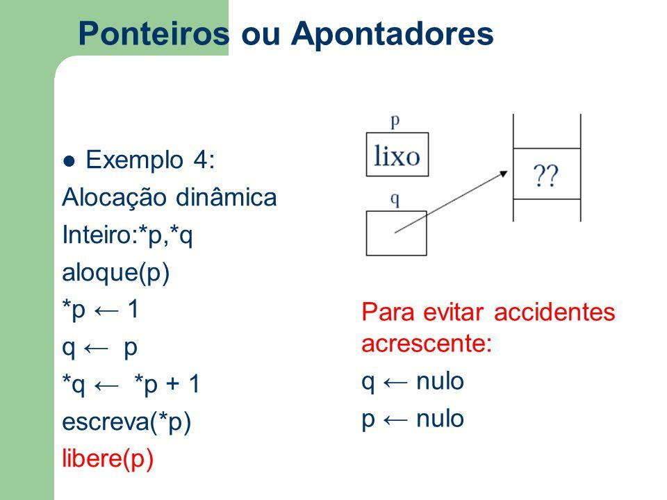 Ponteiros ou Apontadores Exemplo 4: Alocação dinâmica Inteiro:*p,*q aloque(p) *p ← 1 q ← p *q ← *p + 1 escreva(*p) libere(p) Para evitar accidentes ac