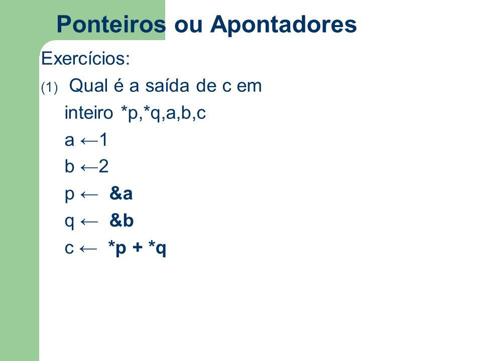 Ponteiros ou Apontadores Exercícios: (1) Qual é a saída de c em inteiro *p,*q,a,b,c a ←1 b ←2 p ← &a q ← &b c ← *p + *q
