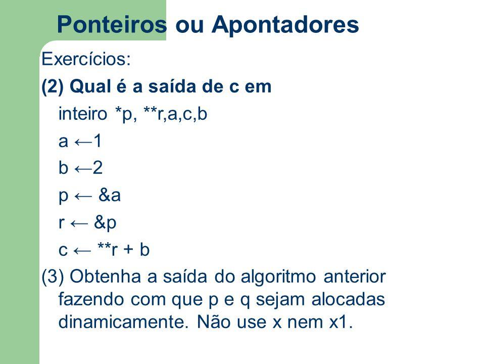 Ponteiros ou Apontadores Exercícios: (2) Qual é a saída de c em inteiro *p, **r,a,c,b a ←1 b ←2 p ← &a r ← &p c ← **r + b (3) Obtenha a saída do algor