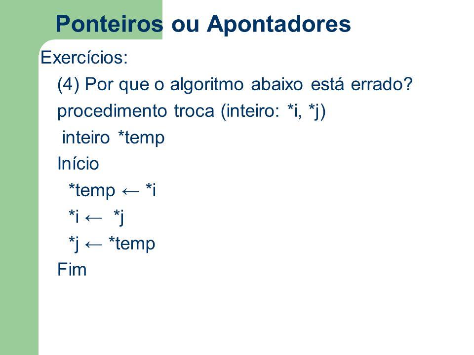 Ponteiros ou Apontadores Exercícios: (4) Por que o algoritmo abaixo está errado? procedimento troca (inteiro: *i, *j) inteiro *temp Início *temp ← *i