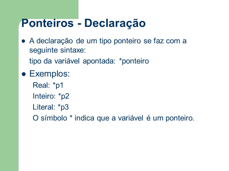 Ponteiros - Declaração A declaração de um tipo ponteiro se faz com a seguinte sintaxe: tipo da variável apontada: *ponteiro Exemplos: Real: *p1 Inteir
