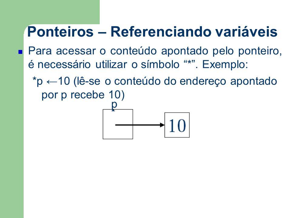 """Ponteiros – Referenciando variáveis Para acessar o conteúdo apontado pelo ponteiro, é necessário utilizar o símbolo """"*"""". Exemplo: *p ←10 (lê-se o cont"""