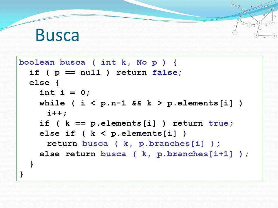 Busca boolean busca ( int k, No p ) { if ( p == null ) return false; else { int i = 0; while ( i p.elements[i] ) i++; if ( k == p.elements[i] ) return