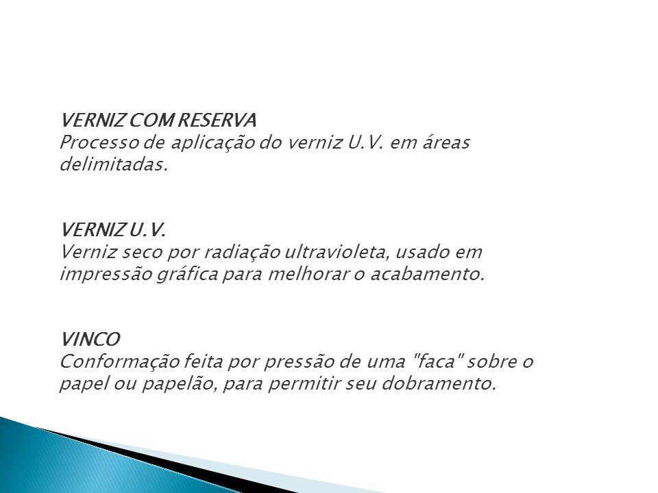 VERNIZ COM RESERVA Processo de aplicação do verniz U.V. em áreas delimitadas. VERNIZ U.V. Verniz seco por radiação ultravioleta, usado em impressão gr
