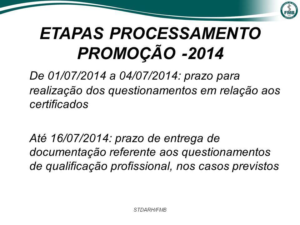 ETAPAS PROCESSAMENTO PROMOÇÃO -2014 De 01/07/2014 a 04/07/2014: prazo para realização dos questionamentos em relação aos certificados Até 16/07/2014: prazo de entrega de documentação referente aos questionamentos de qualificação profissional, nos casos previstos STDARH/FMB