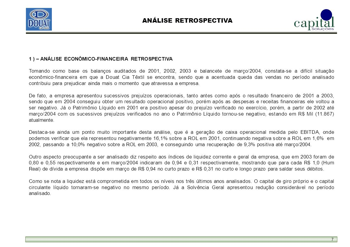 7 1 ) – ANÁLISE ECONÔMICO-FINANCEIRA RETROSPECTIVA Tomando como base os balanços auditados de 2001, 2002, 2003 e balancete de março/2004, constata-se a difícil situação econômico-financeira em que a Douat Cia Têxtil se encontra, sendo que a acentuada queda das vendas no período analisado contribuiu para prejudicar ainda mais o momento que atravessa a empresa.