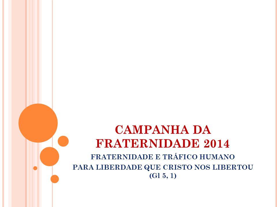 CAMPANHA DA FRATERNIDADE 2014 FRATERNIDADE E TRÁFICO HUMANO PARA LIBERDADE QUE CRISTO NOS LIBERTOU (Gl 5, 1)